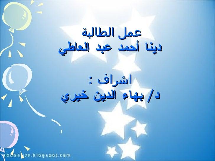 عمل الطالبة  دينا أحمد عبد العاطي اشراف  : د /  بهاء الدين خيري