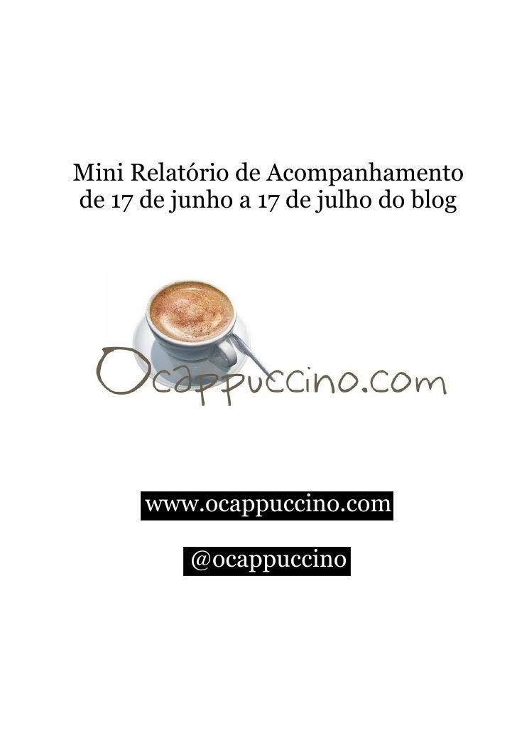 Mini Relatório de Acompanhamento de 17 de junho a 17 de julho do blog           www.ocappuccino.com            @ocappuccino