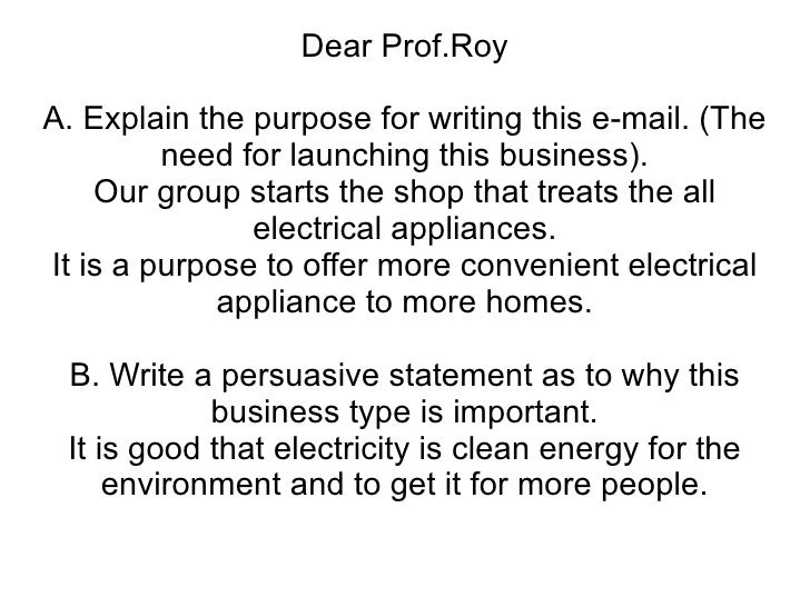 Dear Prof.Roy A. Explain the purpose for writing this e-mail. (The need for launching this business). Our group starts the...