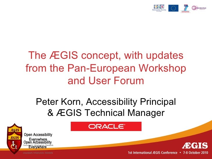 The ÆGIS concept, with updates from the Pan-European Workshop          and User Forum  Peter Korn, Accessibility Principal...