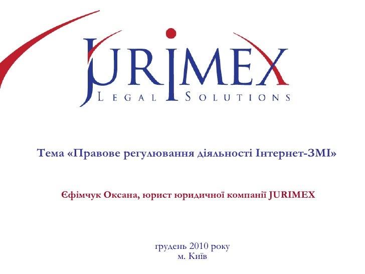 Тема «Правове регулювання діяльності Інтернет-ЗМІ»   Єфімчук Оксана, юрист юридичної компанії  JURIMEX грудень  2010 року ...