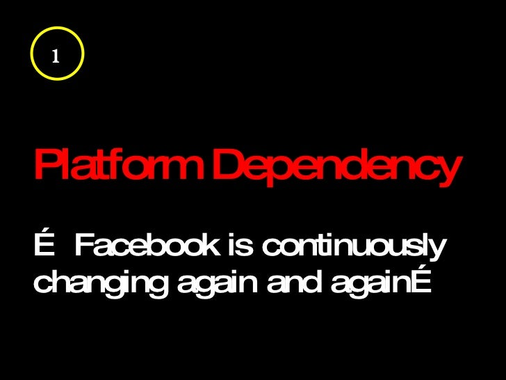 Platform Dependency …  Facebook is continuously changing again and again… 1