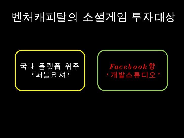 벤처캐피탈의 소셜게임 투자대상 국내 플랫폼 위주 ' 퍼블리셔' Facebook 향 ' 개발스튜디오'