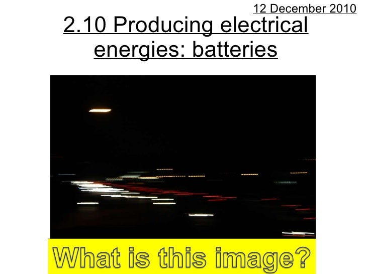 2.10 Producing electrical energies: batteries 12 December 2010