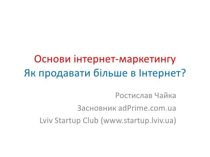 Основи інтернет-маркетингуЯк продавати більше в Інтернет?<br />Ростислав Чайка<br />Засновник adPrime.com.ua<br />Lviv Sta...