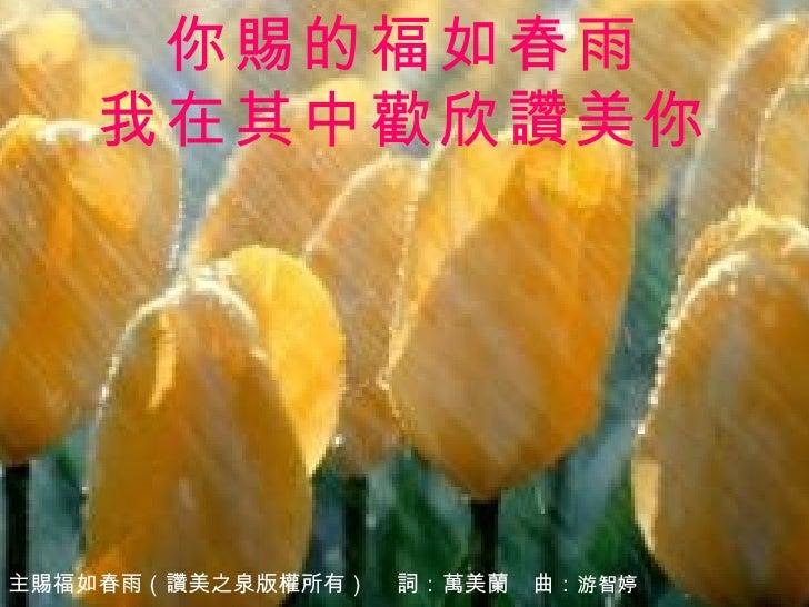 你賜的福如春雨 我在其中歡欣讚美你 主賜福如春雨(讚美之泉版權所有)   詞: 萬美蘭  曲: 游智婷