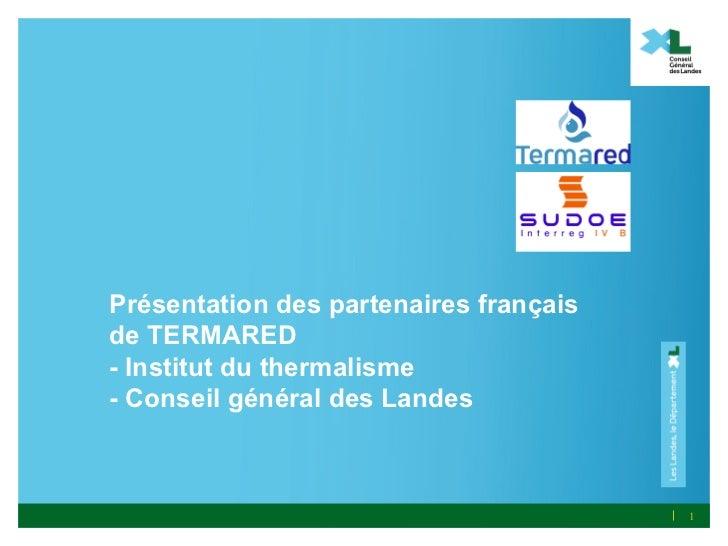 Présentation des partenaires françaisde TERMARED- Institut du thermalisme- Conseil général des Landes                     ...