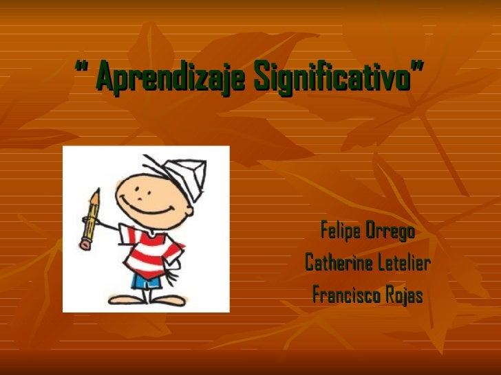 """  Aprendizaje Significativo"" Felipe Orrego Catherine Letelier Francisco Rojas"