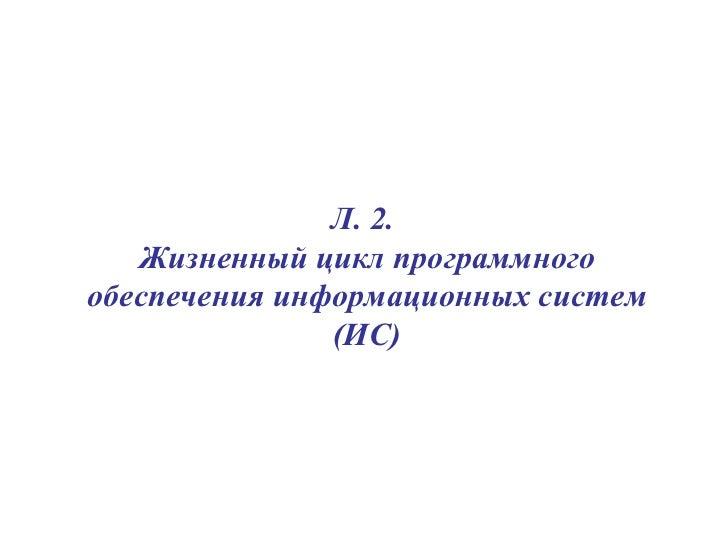 Л. 2.  Жизненный цикл программного обеспечения информационных систем (ИС)