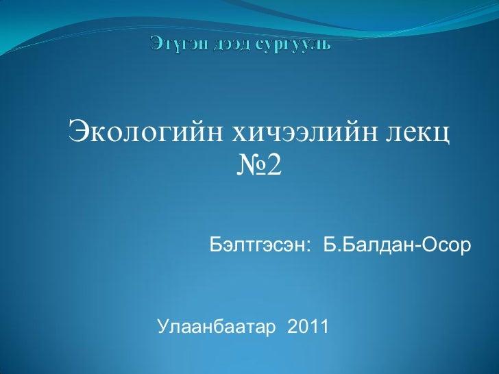 Экологийн хичээлийн лекц          №2         Бэлтгэсэн: Б.Балдан-Осор     Óëààíáààòàð 2011