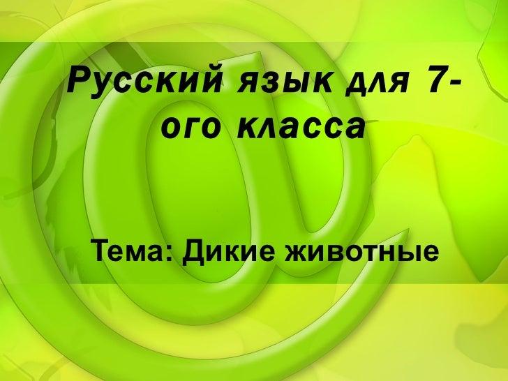 <ul>Русский язык для 7-ого класса </ul>Тема: Дикие животные