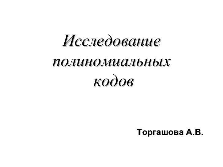 Исследование полиномиальных  кодов Торгашова А.В.