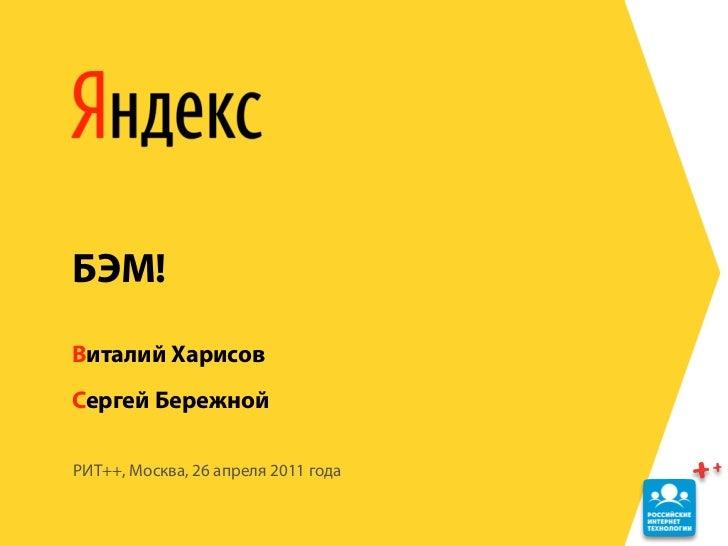 БЭМ!Виталий ХарисовСергей БережнойРИТ++, Москва, 26 апреля 2011 года