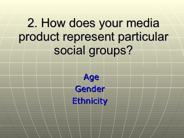 2.  How does your media product represent particular social groups? Age Gender Ethnicity