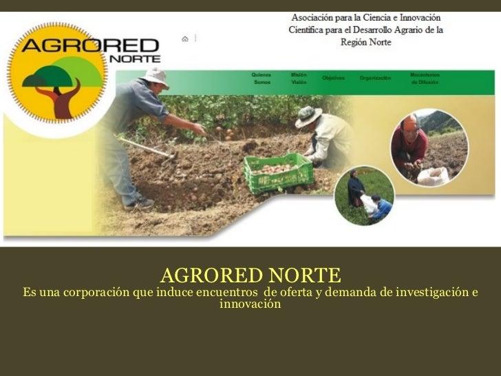 AGRORED NORTE Es una corporación que induce encuentros  de oferta y demanda de investigación e innovación