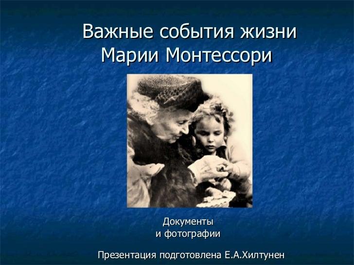 Важные события жизни Марии Монтессори  Документы  и фотографии Презентация подготовлена Е.А.Хилтунен