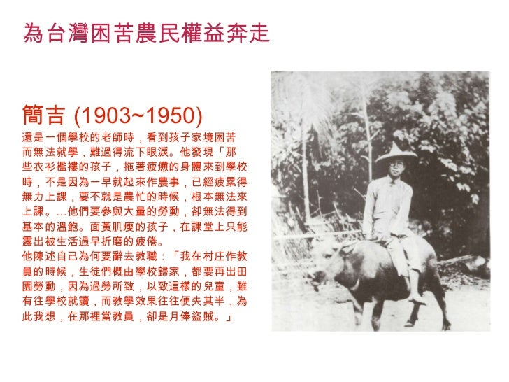 <ul><li>為台灣困苦農民權益奔走 </li></ul><ul><li>簡吉 (1903~1950) </li></ul><ul><li>還是一個學校的老師時,看到孩子家境困苦 </li></ul><ul><li>而無法就學,難過得流下眼淚...
