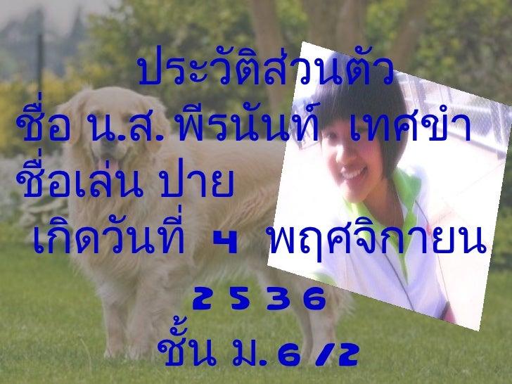 ประวัติส่วนตัว ชื่อ น . ส .  พีรนันท์  เทศขำ  ชื่อเล่น ปาย เกิดวันที่  4  พฤศจิกายน  2536 ชั้น ม . 6/2