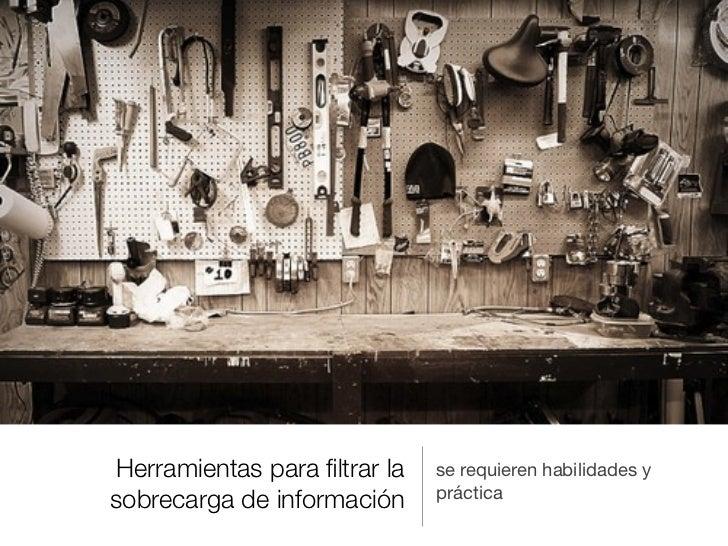 Herramientas para filtrar la   se requieren habilidades y                              prácticasobrecarga de información