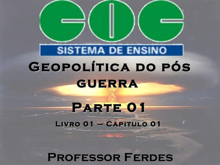 Geopolítica do pós guerra  Parte 01 Livro 01 – Capitulo 01  Professor Ferdes