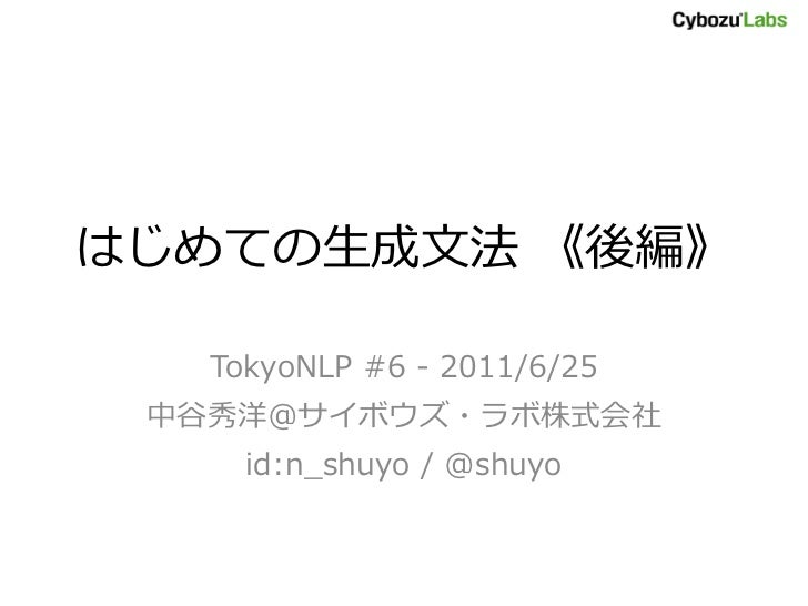 はじめての生成文法 《後編》   TokyoNLP #6 - 2011/6/25 中谷秀洋@サボウズ・ラボ株式会社     id:n_shuyo / @shuyo