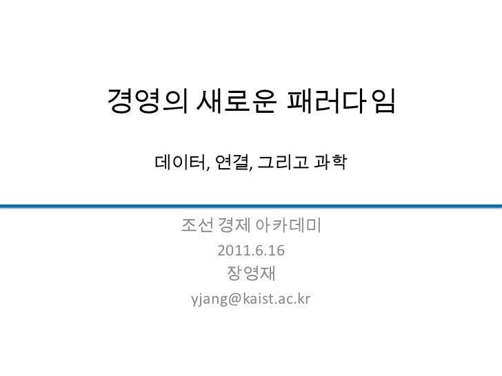 경영의 새로운 패러다임데이터, 연결, 그리고 과학<br />조선 경제 아카데미<br />2011.6.16<br />장영재<br />yjang@kaist.ac.kr<br />