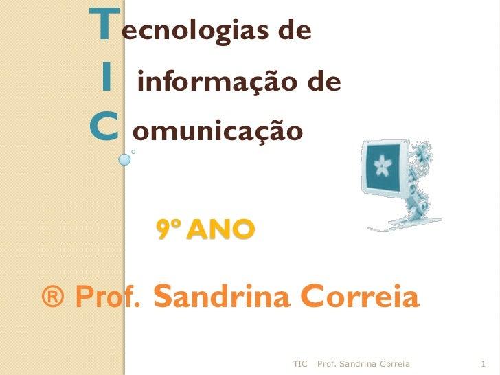 Tecnologias de  I informação de  C omunicação       9º ANO® Prof. Sandrina Correia                TIC   Prof. Sandrina Cor...