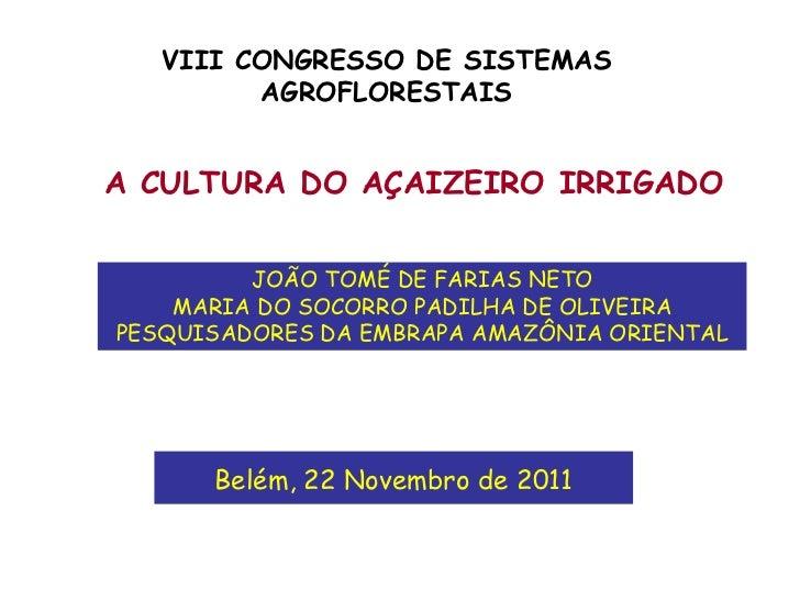 VIII CONGRESSO DE SISTEMAS         AGROFLORESTAISA CULTURA DO AÇAIZEIRO IRRIGADO         JOÃO TOMÉ DE FARIAS NETO    MARIA...