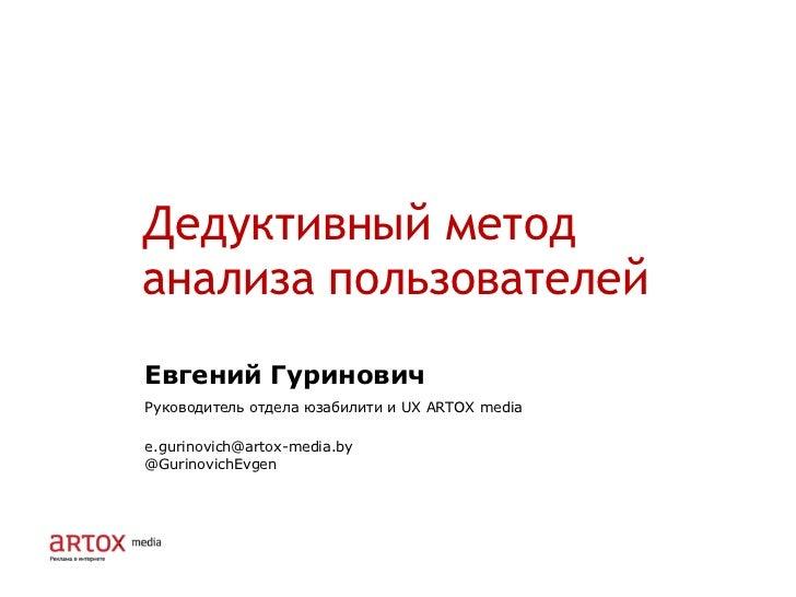Дедуктивный метод  анализа пользователей Евгений Гуринович Руководитель отдела юзабилити и  UX   ARTOX media [email_addres...