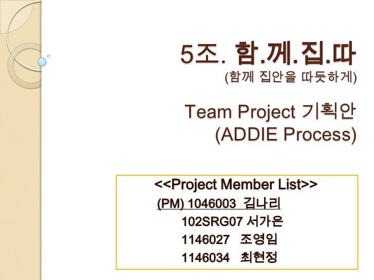 5조. 함.께.집.따         (함께 집안을 따듯하게)    Team Project 기획안       (ADDIE Process)<<Project Member List>>(PM) 1046003 김나리   102SR...