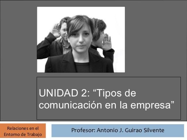 """Profesor: Antonio J. Guirao Silvente                UNIDAD 2: """"Tipos de                comunicación en la empresa"""" Relacio..."""