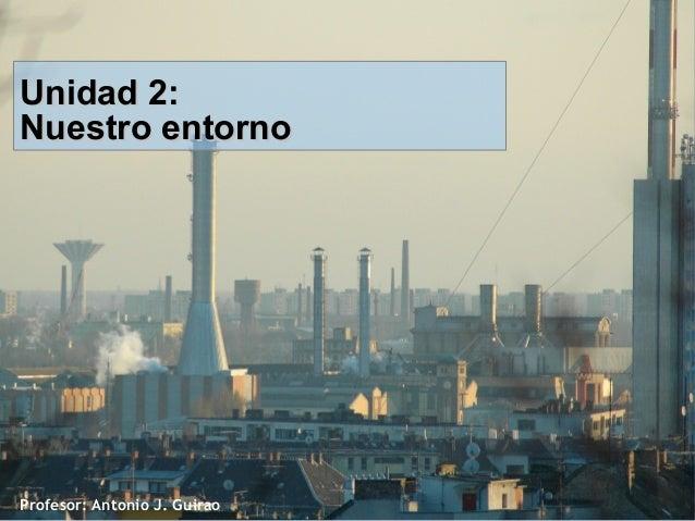Profesor: Antonio J. Guirao Unidad 2:Unidad 2: Nuestro entornoNuestro entorno