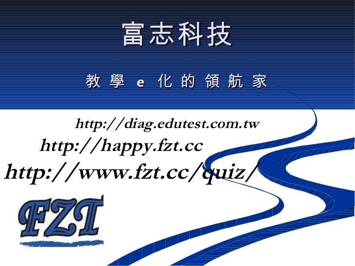 富志科技 教 學  e  化 的 領 航 家 http://diag.edutest.com.tw http://happy.fzt.cc http://www.fzt.cc/quiz/