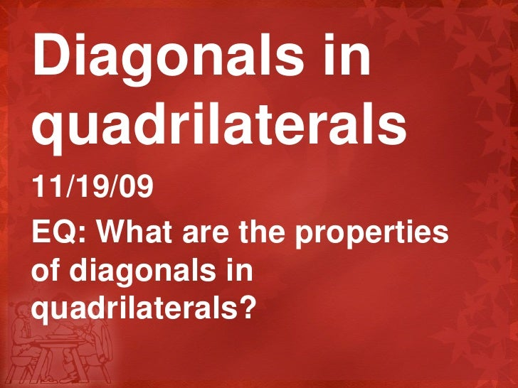 Diagonals in quadrilaterals<br />11/19/09<br />EQ: What are the properties of diagonals in quadrilaterals?<br />