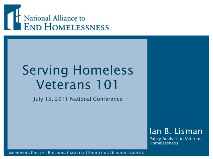 Serving Homeless Veterans 101 July 13, 2011 National Conference Ian B. Lisman Policy Analyst on Veterans Homelessness