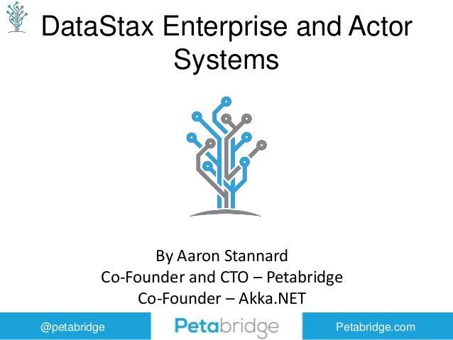 @petabridge Petabridge.com DataStax Enterprise and Actor Systems By Aaron Stannard Co-Founder and CTO – Petabridge Co-Foun...