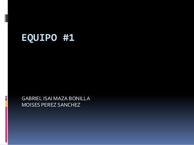 EQUIPO #1GABRIEL ISAI MAZA BONILLAMOISES PEREZ SANCHEZ