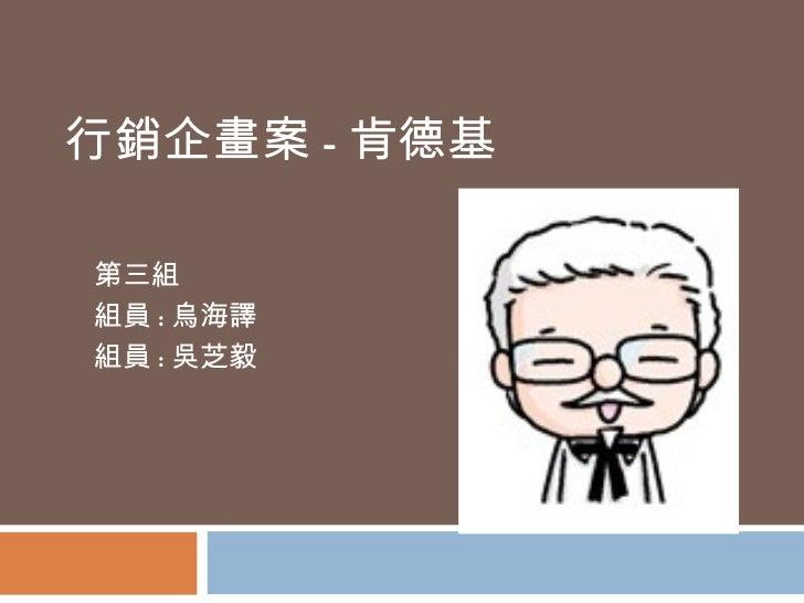 行銷企畫案 - 肯德基 第三組 組員 : 烏海譯 組員 : 吳芝毅