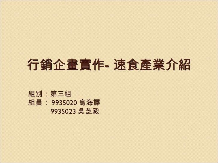 行銷企畫實作 — 速食產業介紹 組別:第三組 組員: 9935020 烏海譯 9935023 吳芝毅