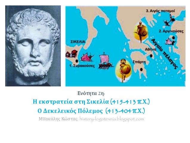 Ενότητα 2η: Η εκστρατεία στη Σικελία (415-413 π.Χ.) Ο Δεκελεικός Πόλεμος (413-404 π.Χ.) Μπακάλης Κώστας: history-logotexni...