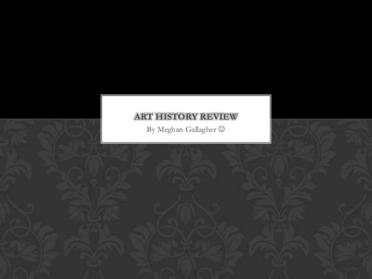 ART HISTORY REVIEW  By Meghan Gallagher 