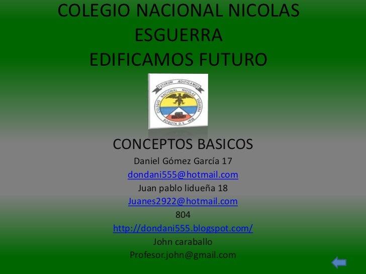 COLEGIO NACIONAL NICOLAS        ESGUERRA   EDIFICAMOS FUTURO     CONCEPTOS BASICOS          Daniel Gómez García 17        ...