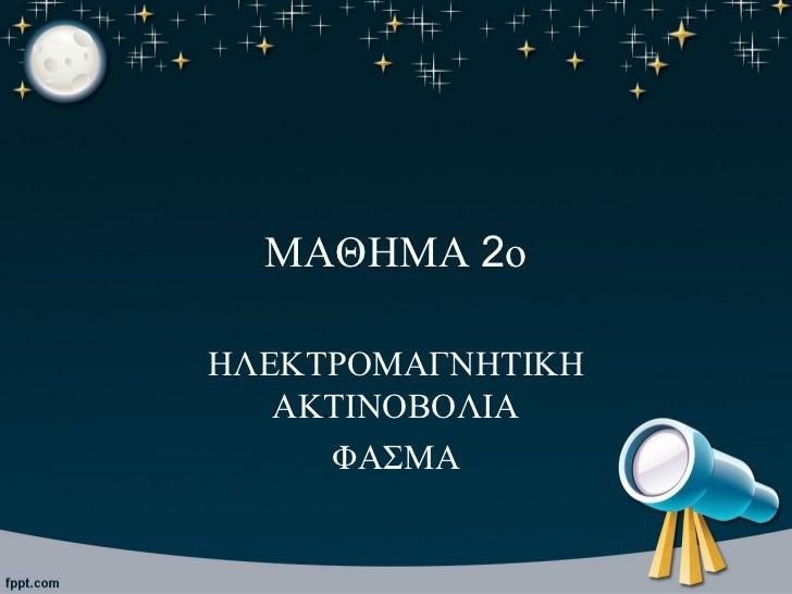 ΜΑΘΗΜΑ 2οΗΛΕΚΤΡΟΜΑΓΝΗΤΙΚΗ   ΑΚΤΙΝΟΒΟΛΙΑ     ΦΑΣΜΑ