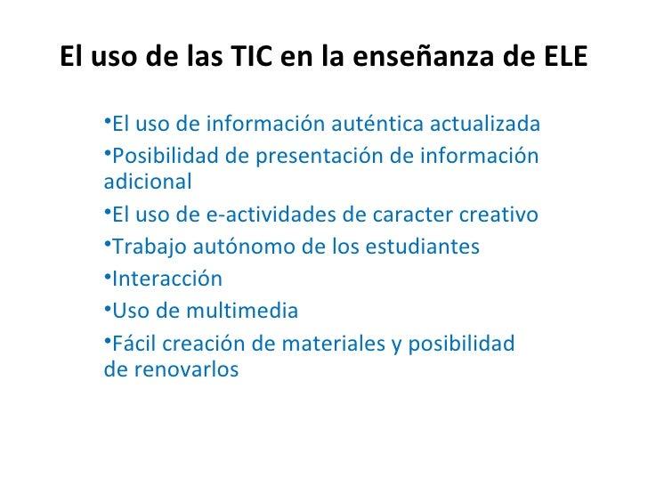 El uso de las TIC en la enseñanza de ELE   •El uso de información auténtica actualizada   •Posibilidad de presentación de ...