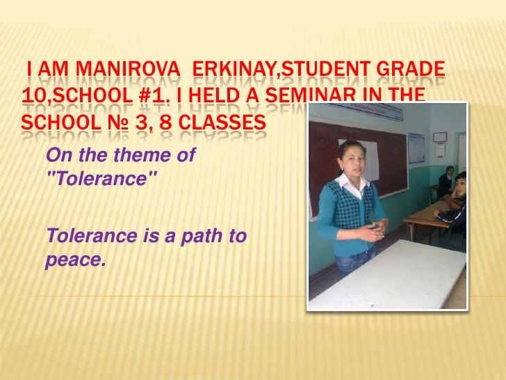 "I AM MANIROVA ERKINAY,STUDENT GRADE10,SCHOOL #1. I HELD A SEMINAR IN THESCHOOL № 3, 8 CLASSES  On the theme of  ""Tolerance..."