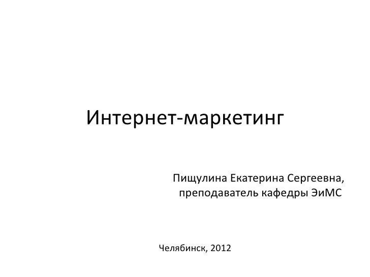 Интернет-маркетинг        Пищулина Екатерина Сергеевна,         преподаватель кафедры ЭиМС      Челябинск, 2012