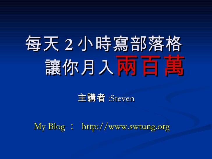 每天 2 小時寫部落格   讓你月入 主講者 :Steven My Blog :  http://www.swtung.org 兩百萬