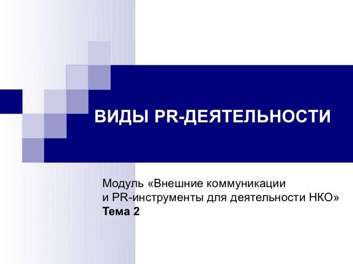 ВИДЫ PR-ДЕЯТЕЛЬНОСТИМодуль «Внешние коммуникациии PR-инструменты для деятельности НКО»Тема 2