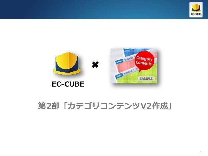 EC-CUBE第2部「カテゴリコンテンツV2作成」                     1