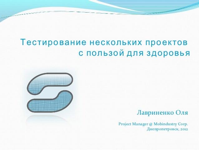 Тестирование нескольких проектов           с пользой для здоровья                            Лавриненко Оля               ...